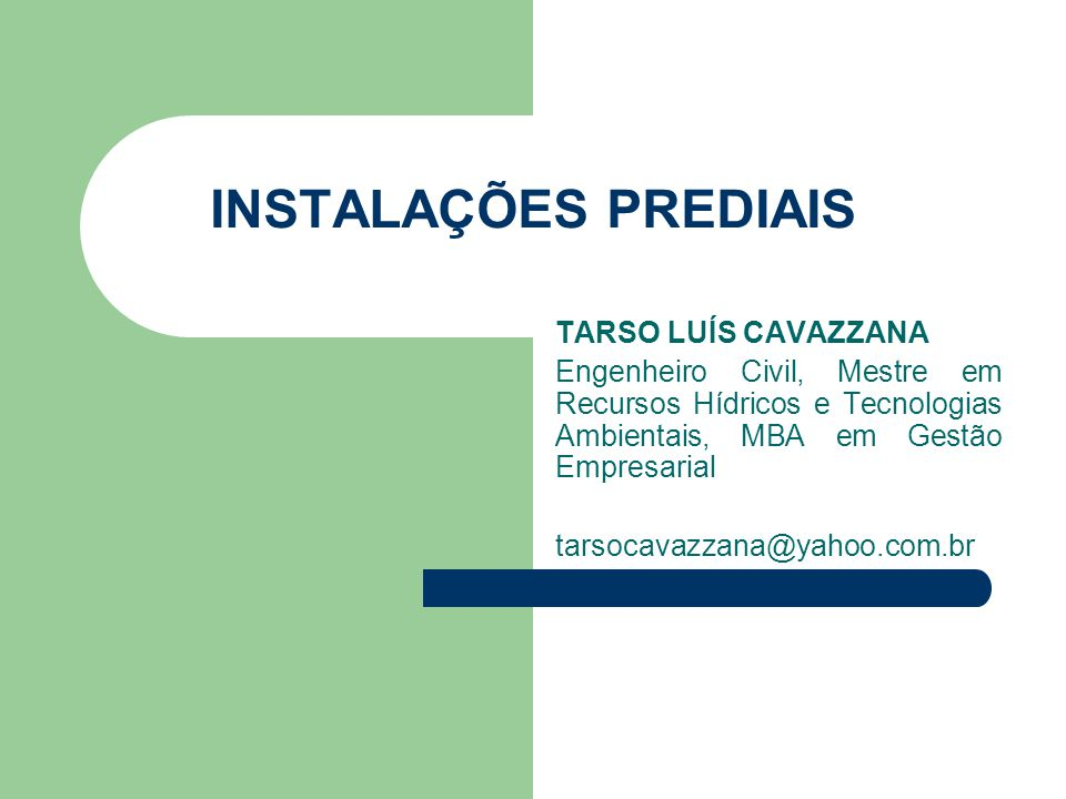 INSTALAÇÕES PREDIAIS TARSO LUÍS CAVAZZANA Engenheiro Civil, Mestre em Recursos Hídricos e Tecnologias Ambientais, MBA em Gestão Empresarial tarsocavaz