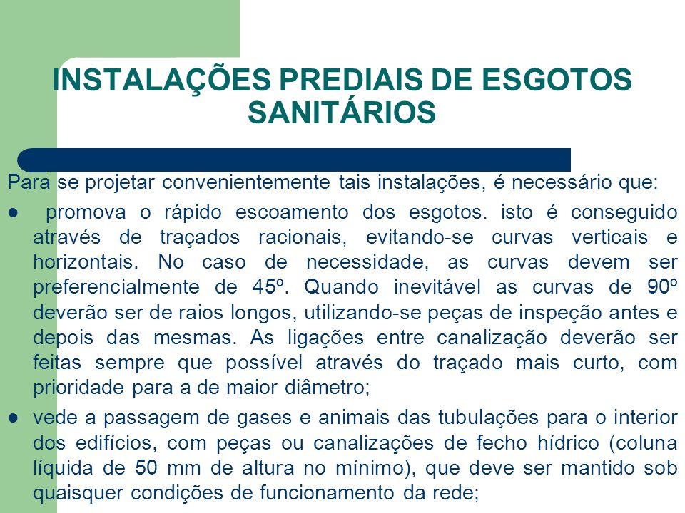 INSTALAÇÕES PREDIAIS DE ESGOTOS SANITÁRIOS Para se projetar convenientemente tais instalações, é necessário que:  promova o rápido escoamento dos esg