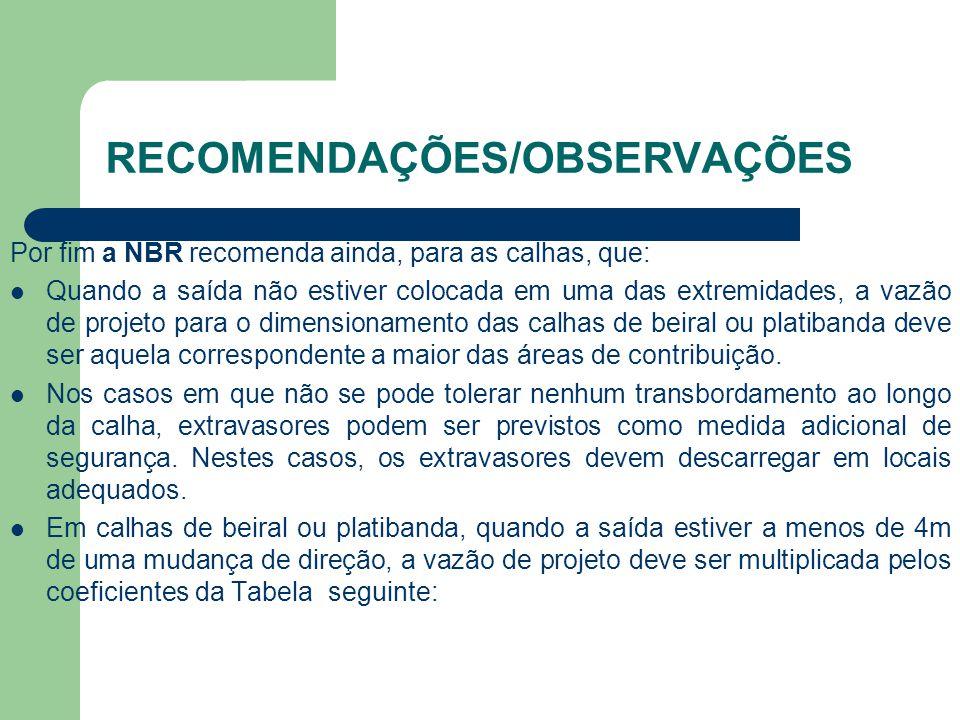 RECOMENDAÇÕES/OBSERVAÇÕES Por fim a NBR recomenda ainda, para as calhas, que:  Quando a saída não estiver colocada em uma das extremidades, a vazão d