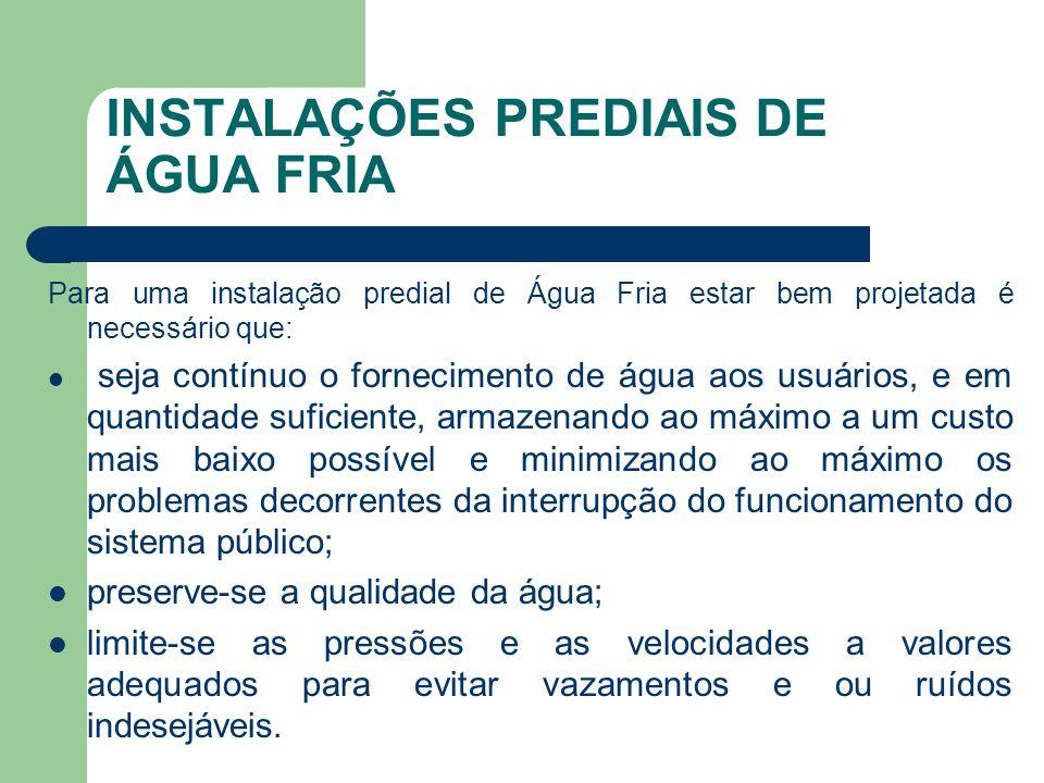 PARTES CONSTITUINTES DE UMA INSTALAÇÃO PREDIAL DE ÁGUA FRIA  REDE PREDIAL DE DISTRIBUIÇÃO: conjunto de tubulações constituído de barriletes, colunas de distribuição, ramais e sub-ramais, ou de alguns destes elementos;  RESERVATÓRIO HIDROPNEUMÁTICO: reservatório para ar e água destinado a manter sob pressão a rede de distribuição predial;  RESERVATÓRIO INFERIOR: reservatório intercalado entre o alimentador predial e a instalação elevatória, destinada a reservar água e a funcionar como de sucção da instalação elevatória;