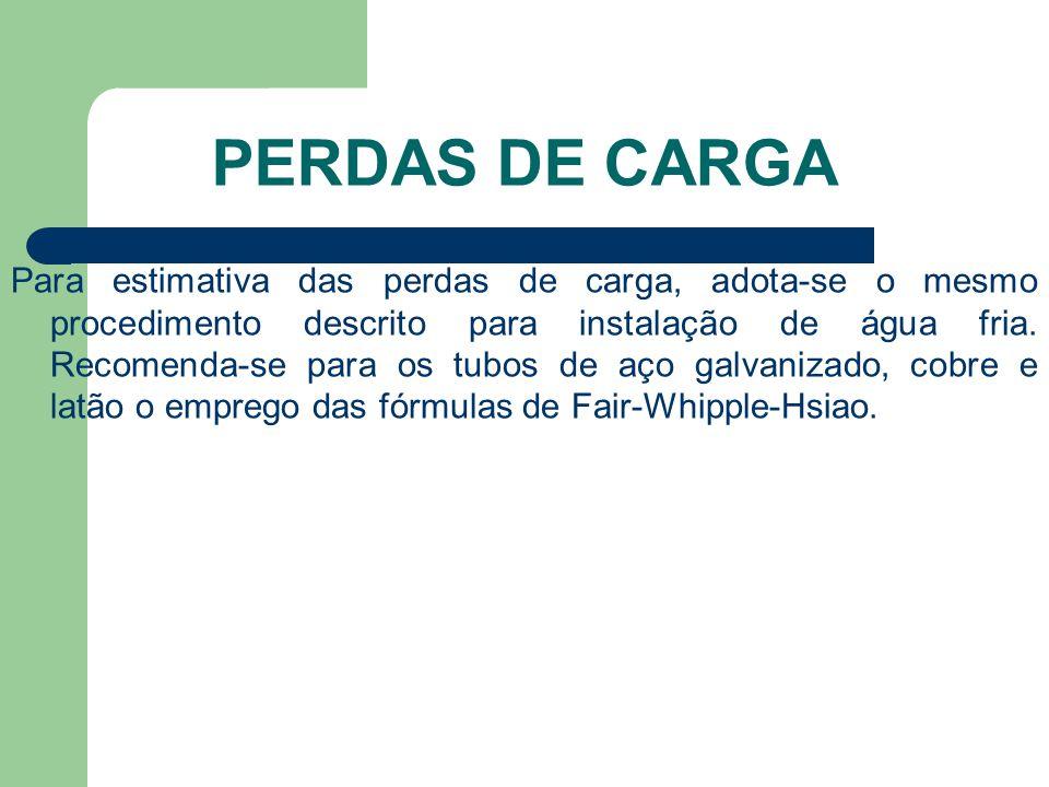 PERDAS DE CARGA Para estimativa das perdas de carga, adota-se o mesmo procedimento descrito para instalação de água fria. Recomenda-se para os tubos d