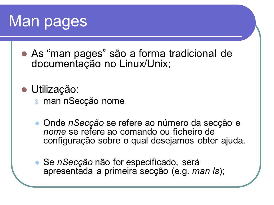 Man pages  As man pages são a forma tradicional de documentação no Linux/Unix;  Utilização: $ man nSecção nome  Onde nSecção se refere ao número da secção e nome se refere ao comando ou ficheiro de configuração sobre o qual desejamos obter ajuda.