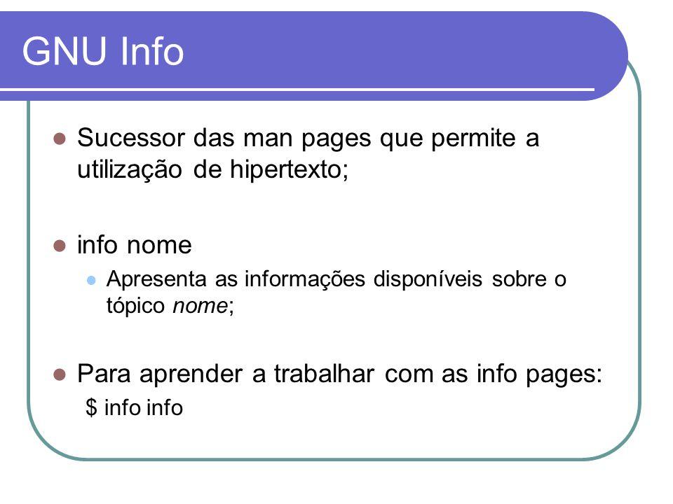 GNU Info  Sucessor das man pages que permite a utilização de hipertexto;  info nome  Apresenta as informações disponíveis sobre o tópico nome;  Para aprender a trabalhar com as info pages: $ info info