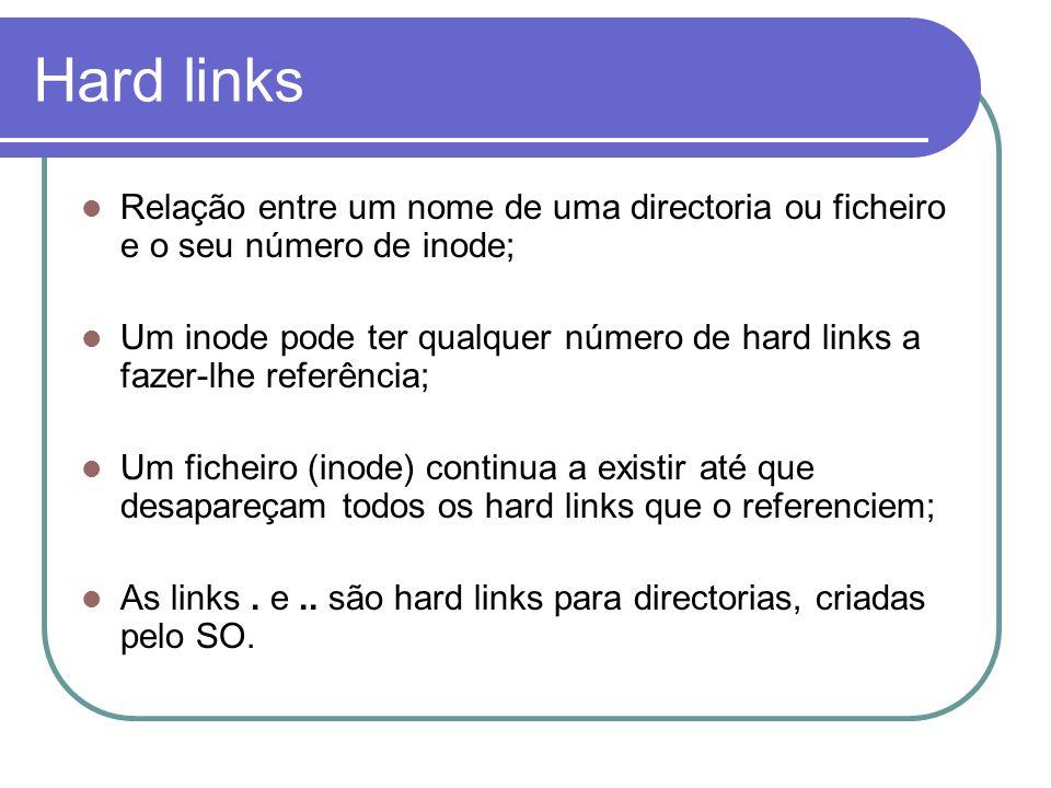 Hard links  Relação entre um nome de uma directoria ou ficheiro e o seu número de inode;  Um inode pode ter qualquer número de hard links a fazer-lhe referência;  Um ficheiro (inode) continua a existir até que desapareçam todos os hard links que o referenciem;  As links.