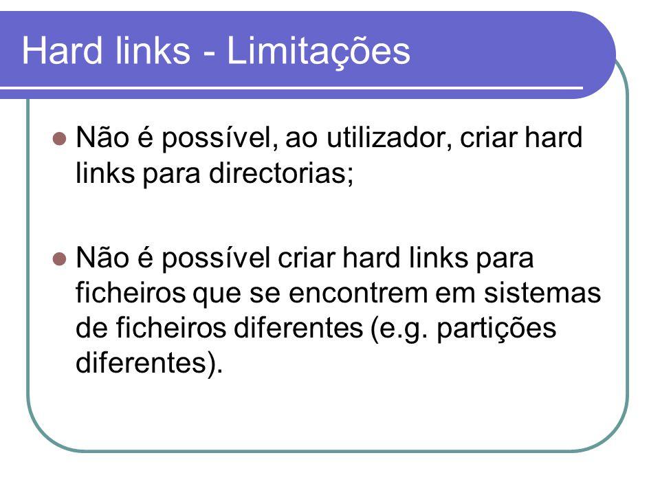 Hard links - Limitações  Não é possível, ao utilizador, criar hard links para directorias;  Não é possível criar hard links para ficheiros que se encontrem em sistemas de ficheiros diferentes (e.g.