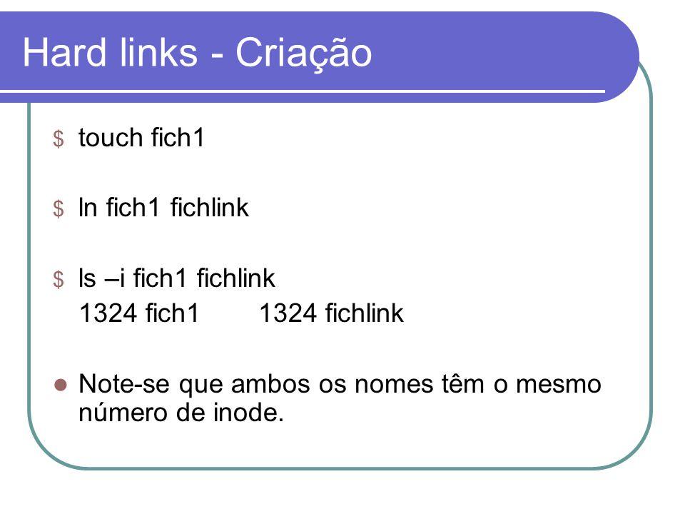 Hard links - Criação $ touch fich1 $ ln fich1 fichlink $ ls –i fich1 fichlink 1324 fich11324 fichlink  Note-se que ambos os nomes têm o mesmo número de inode.
