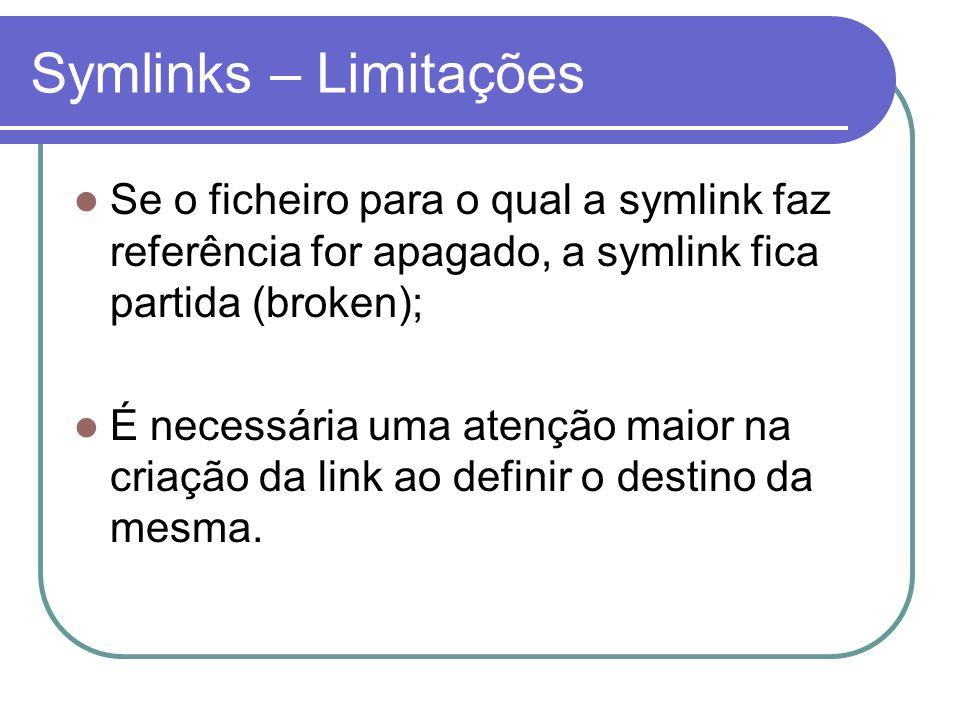 Symlinks – Limitações  Se o ficheiro para o qual a symlink faz referência for apagado, a symlink fica partida (broken);  É necessária uma atenção maior na criação da link ao definir o destino da mesma.