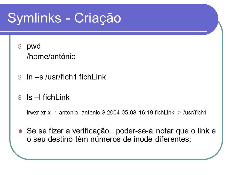 Symlinks - Criação $ pwd /home/antónio $ ln –s /usr/fich1 fichLink $ ls –l fichLink lrwxr-xr-x 1 antonio antonio 8 2004-05-08 16:19 fichLink -> /usr/fich1  Se se fizer a verificação, poder-se-á notar que o link e o seu destino têm números de inode diferentes;