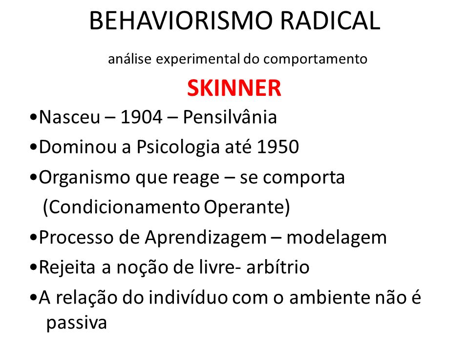 BEHAVIORISMO RADICAL análise experimental do comportamento SKINNER •Nasceu – 1904 – Pensilvânia •Dominou a Psicologia até 1950 •Organismo que reage –