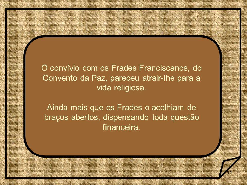 11 O convívio com os Frades Franciscanos, do Convento da Paz, pareceu atrair-lhe para a vida religiosa. Ainda mais que os Frades o acolhiam de braços