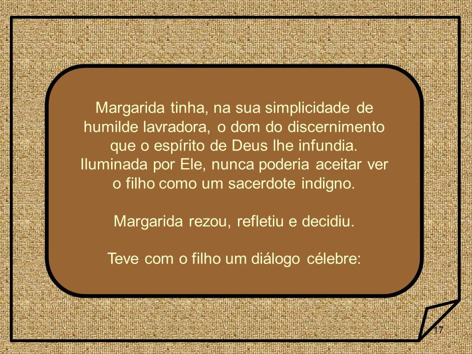 17 Margarida tinha, na sua simplicidade de humilde lavradora, o dom do discernimento que o espírito de Deus lhe infundia. Iluminada por Ele, nunca pod