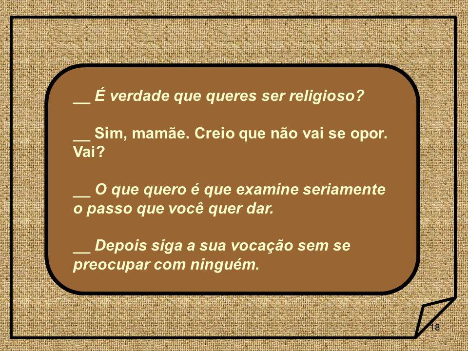 18 __ É verdade que queres ser religioso? __ Sim, mamãe. Creio que não vai se opor. Vai? __ O que quero é que examine seriamente o passo que você quer