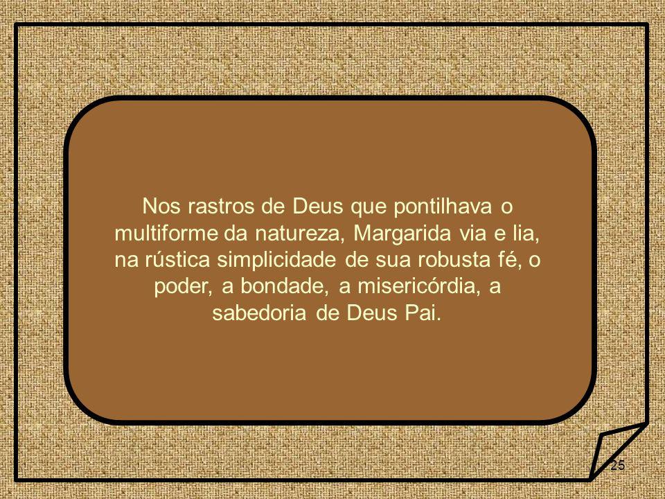 25 Nos rastros de Deus que pontilhava o multiforme da natureza, Margarida via e lia, na rústica simplicidade de sua robusta fé, o poder, a bondade, a misericórdia, a sabedoria de Deus Pai.