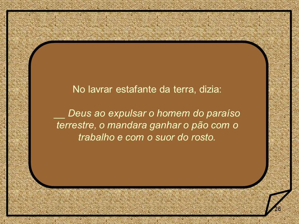 26 No lavrar estafante da terra, dizia: __ Deus ao expulsar o homem do paraíso terrestre, o mandara ganhar o pão com o trabalho e com o suor do rosto.
