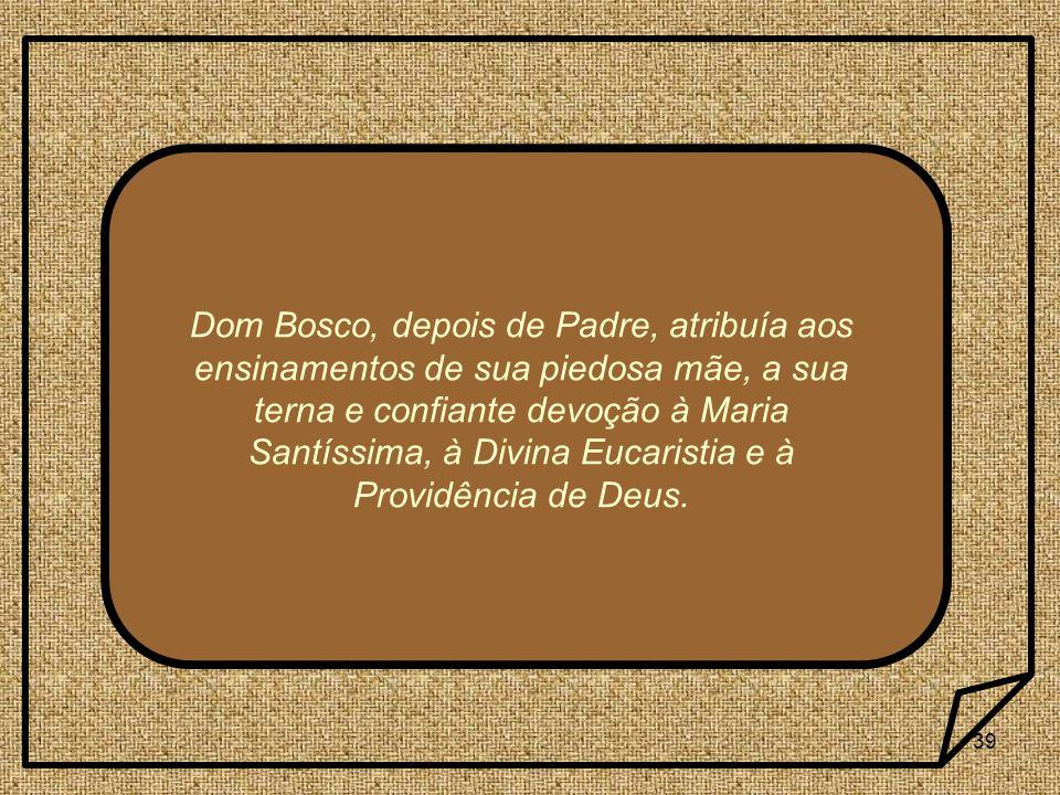 39 Dom Bosco, depois de Padre, atribuía aos ensinamentos de sua piedosa mãe, a sua terna e confiante devoção à Maria Santíssima, à Divina Eucaristia e
