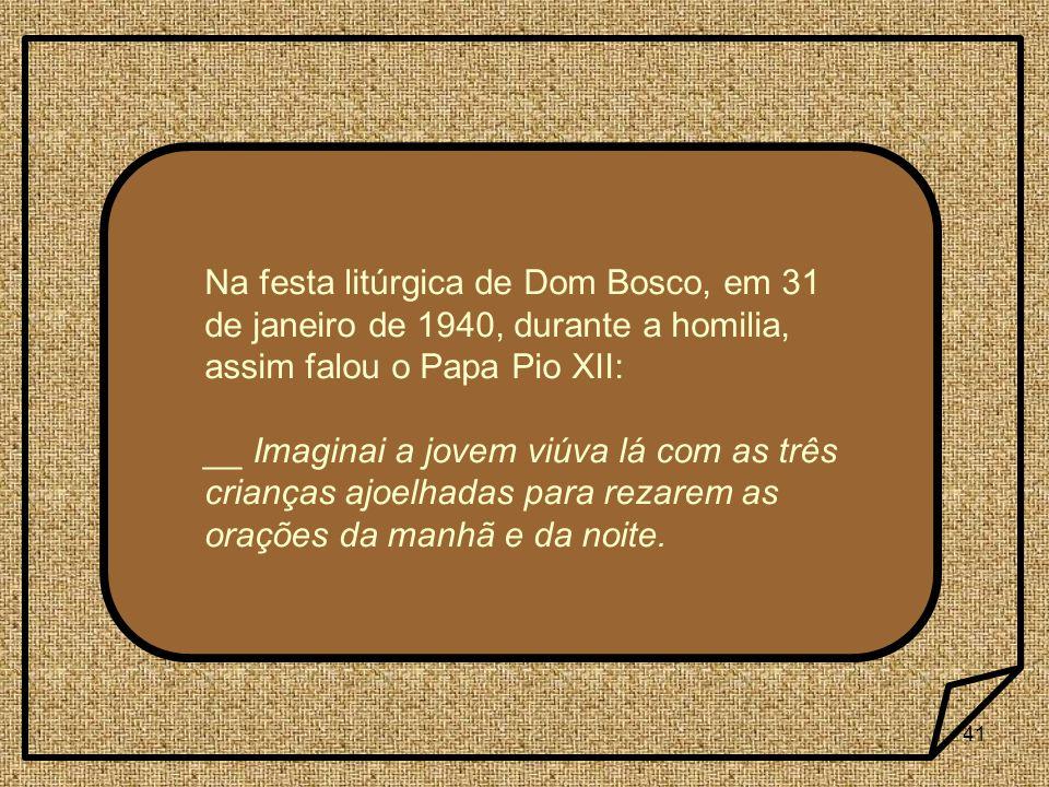 41 Na festa litúrgica de Dom Bosco, em 31 de janeiro de 1940, durante a homilia, assim falou o Papa Pio XII: __ Imaginai a jovem viúva lá com as três