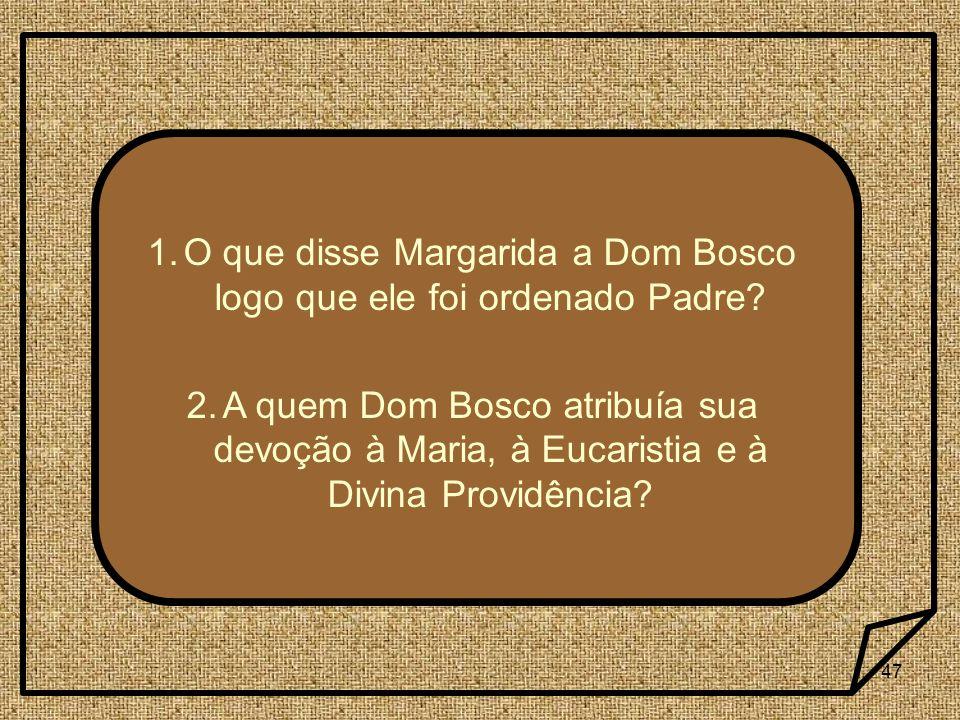 47 1.O que disse Margarida a Dom Bosco logo que ele foi ordenado Padre? 2.A quem Dom Bosco atribuía sua devoção à Maria, à Eucaristia e à Divina Provi