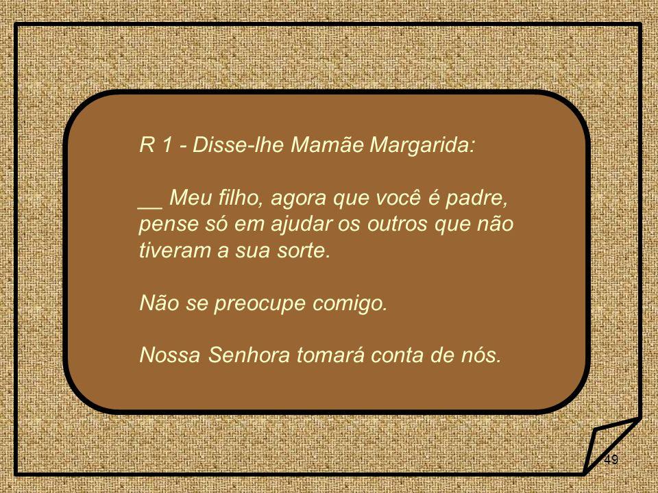 49 R 1 - Disse-lhe Mamãe Margarida: __ Meu filho, agora que você é padre, pense só em ajudar os outros que não tiveram a sua sorte.