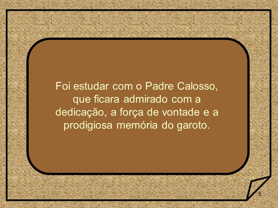 5 Foi estudar com o Padre Calosso, que ficara admirado com a dedicação, a força de vontade e a prodigiosa memória do garoto.