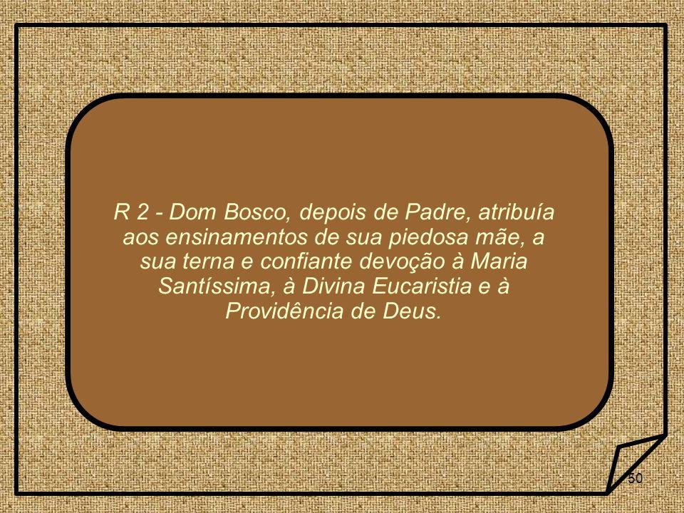 50 R 2 - Dom Bosco, depois de Padre, atribuía aos ensinamentos de sua piedosa mãe, a sua terna e confiante devoção à Maria Santíssima, à Divina Eucari