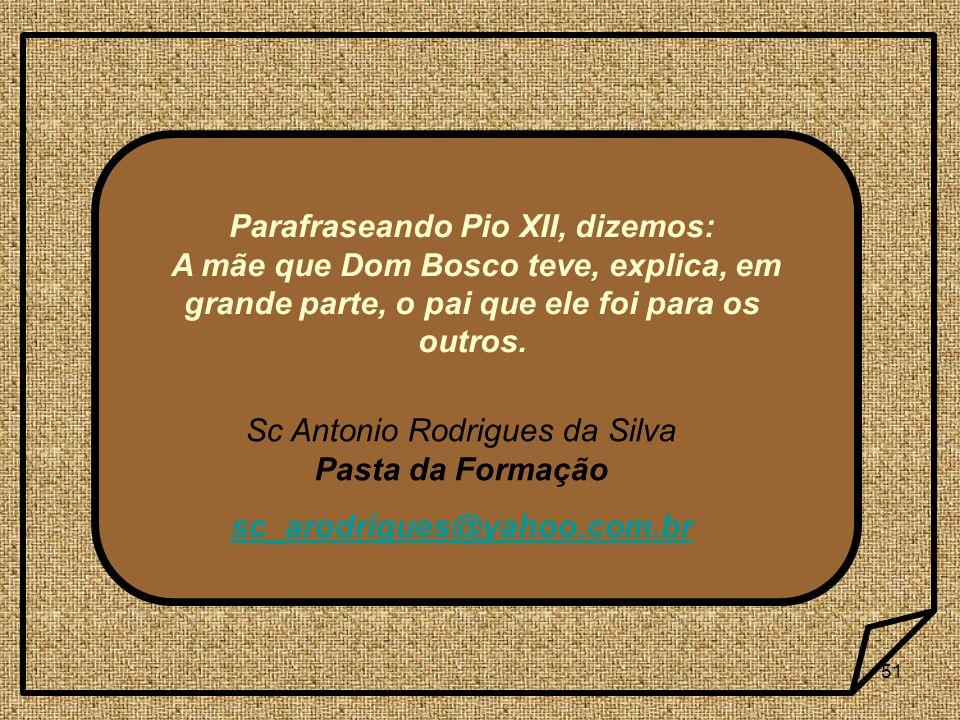 51 Sc Antonio Rodrigues da Silva Pasta da Formação sc_arodrigues@yahoo.com.br Parafraseando Pio XII, dizemos: A mãe que Dom Bosco teve, explica, em gr