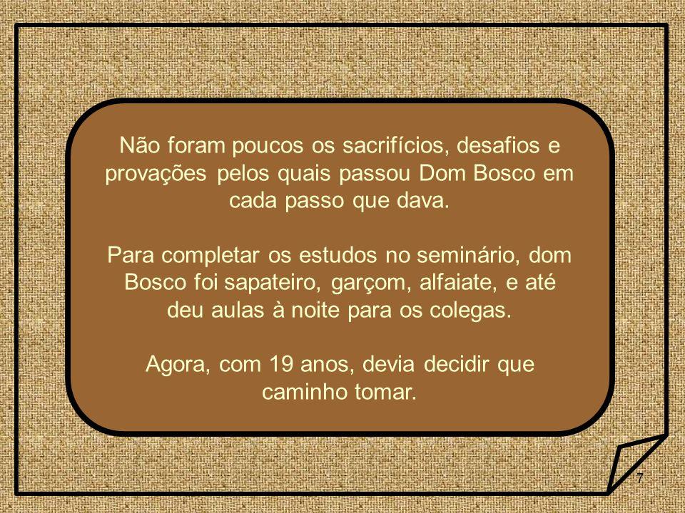 7 Não foram poucos os sacrifícios, desafios e provações pelos quais passou Dom Bosco em cada passo que dava. Para completar os estudos no seminário, d