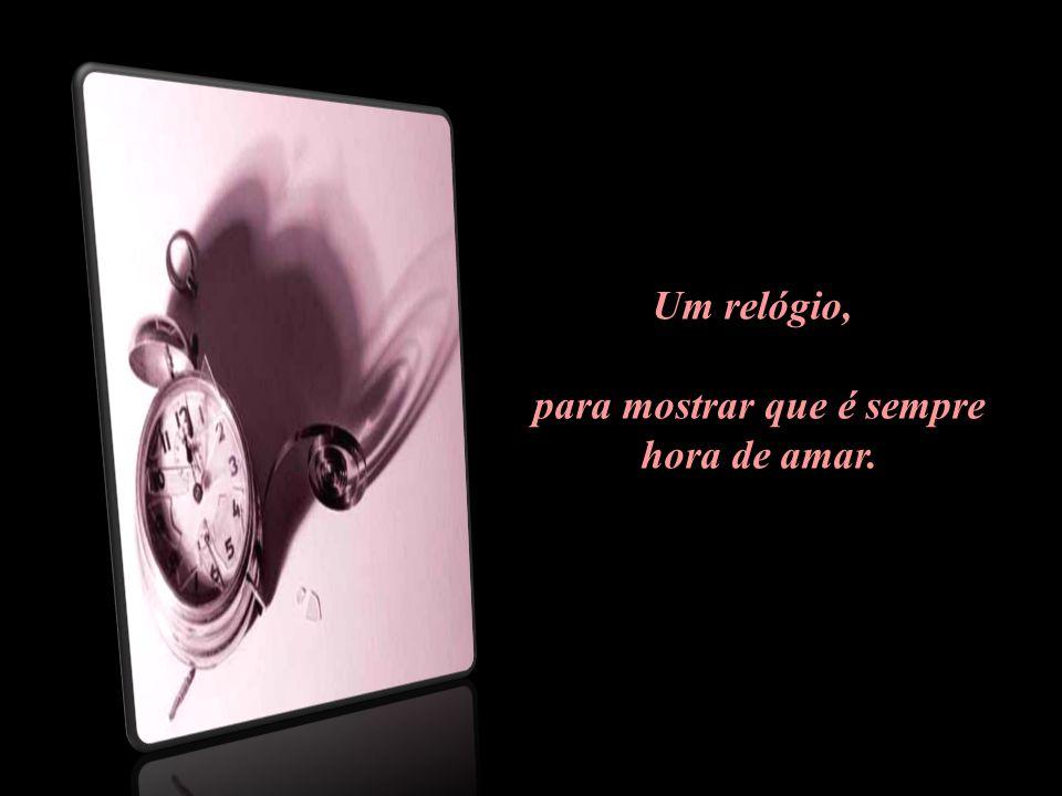 Um relógio, para mostrar que é sempre hora de amar..