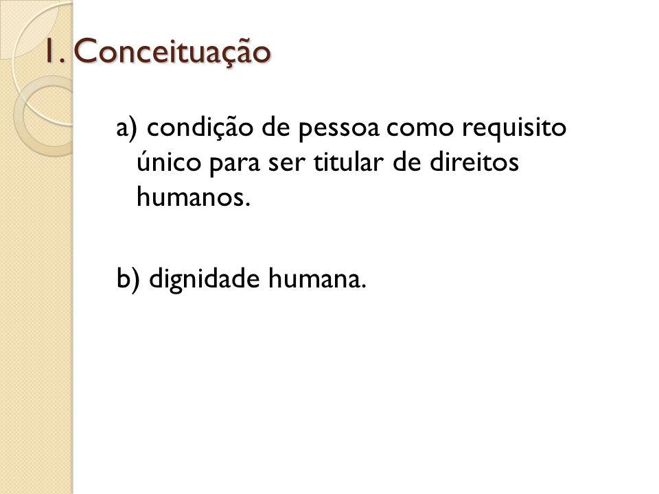 1. Conceituação a) condição de pessoa como requisito único para ser titular de direitos humanos. b) dignidade humana.