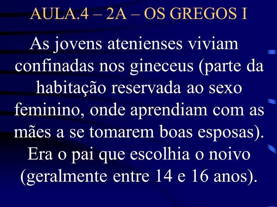 AULA.4 – 2A – OS GREGOS I As jovens atenienses viviam confinadas nos gineceus (parte da habitação reservada ao sexo feminino, onde aprendiam com as mã