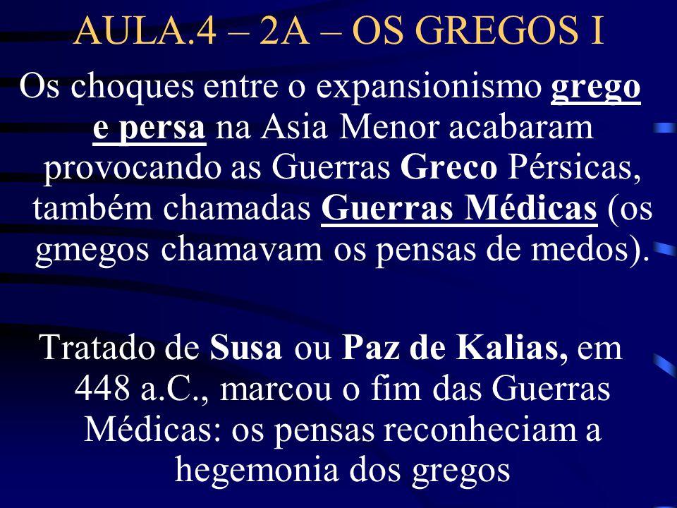 AULA.4 – 2A – OS GREGOS I Os choques entre o expansionismo grego e persa na Asia Menor acabaram provocando as Guerras Greco Pérsicas, também chamadas