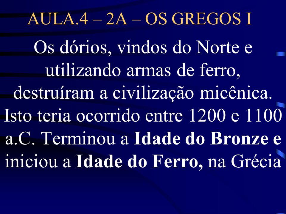 AULA.4 – 2A – OS GREGOS I Os dórios, vindos do Norte e utilizando armas de ferro, destruíram a civilização micênica. Isto teria ocorrido entre 1200 e