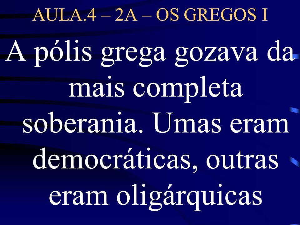 AULA.4 – 2A – OS GREGOS I A pólis grega gozava da mais completa soberania. Umas eram democráticas, outras eram oligárquicas