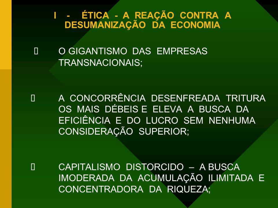 I -ÉTICA - A REAÇÃO CONTRA A DESUMANIZAÇÃO DA ECONOMIA  O GIGANTISMO DAS EMPRESAS TRANSNACIONAIS;  A CONCORRÊNCIA DESENFREADA TRITURA OS MAIS DÉBEIS