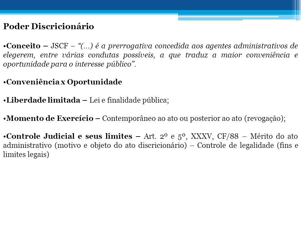 """Poder Discricionário •Conceito – JSCF – """"(...) é a prerrogativa concedida aos agentes administrativos de elegerem, entre várias condutas possíveis, a"""