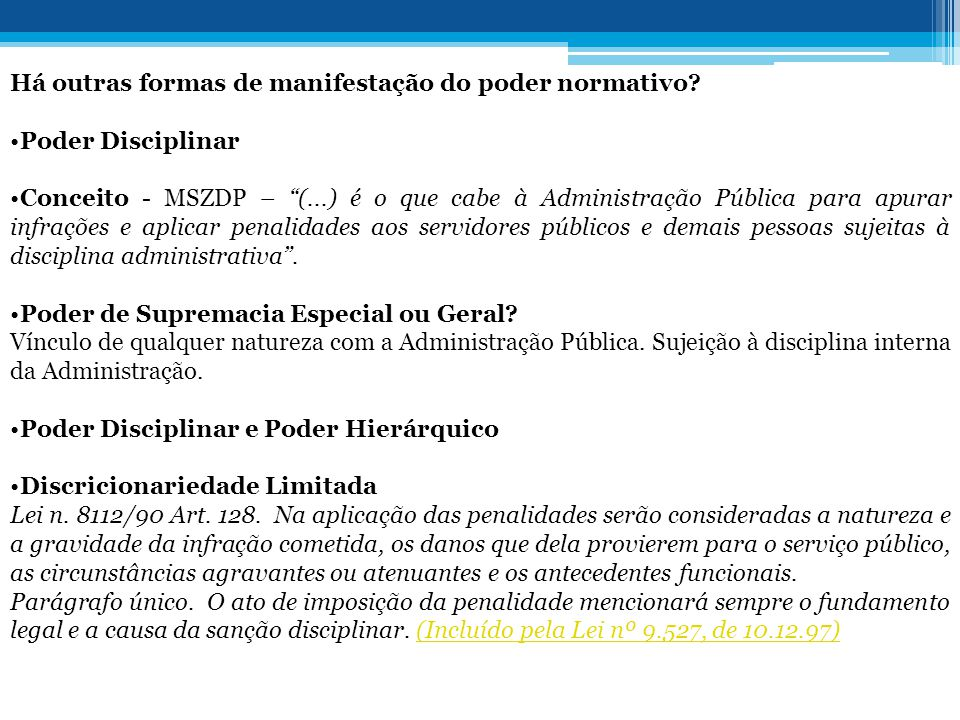 """Há outras formas de manifestação do poder normativo? •Poder Disciplinar •Conceito - MSZDP – """"(...) é o que cabe à Administração Pública para apurar in"""