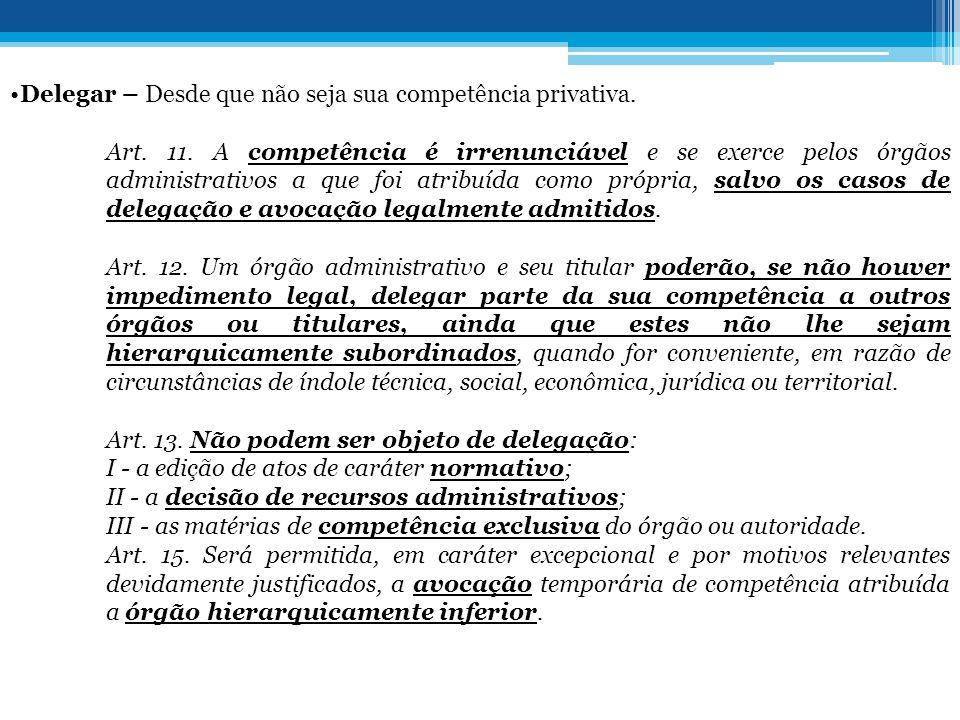 •Delegar – Desde que não seja sua competência privativa. Art. 11. A competência é irrenunciável e se exerce pelos órgãos administrativos a que foi atr