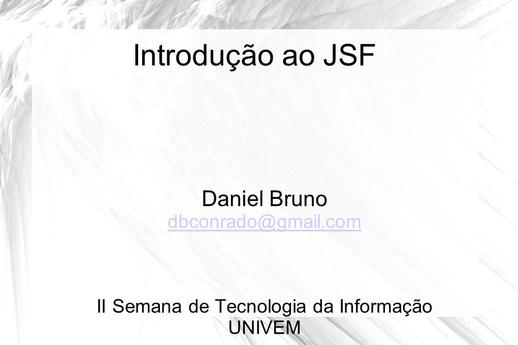 Introdução ao JSF Daniel Bruno dbconrado@gmail.com dbconrado@gmail.com II Semana de Tecnologia da Informação UNIVEM