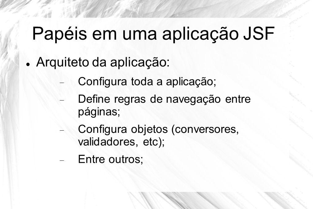 Papéis em uma aplicação JSF  Arquiteto da aplicação:  Configura toda a aplicação;  Define regras de navegação entre páginas;  Configura objetos (c