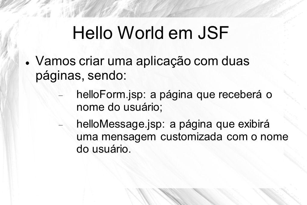 Hello World em JSF  Vamos criar uma aplicação com duas páginas, sendo:  helloForm.jsp: a página que receberá o nome do usuário;  helloMessage.jsp:
