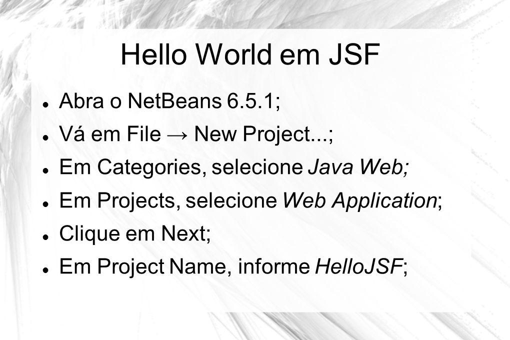 Hello World em JSF  Abra o NetBeans 6.5.1;  Vá em File → New Project...;  Em Categories, selecione Java Web;  Em Projects, selecione Web Applicati