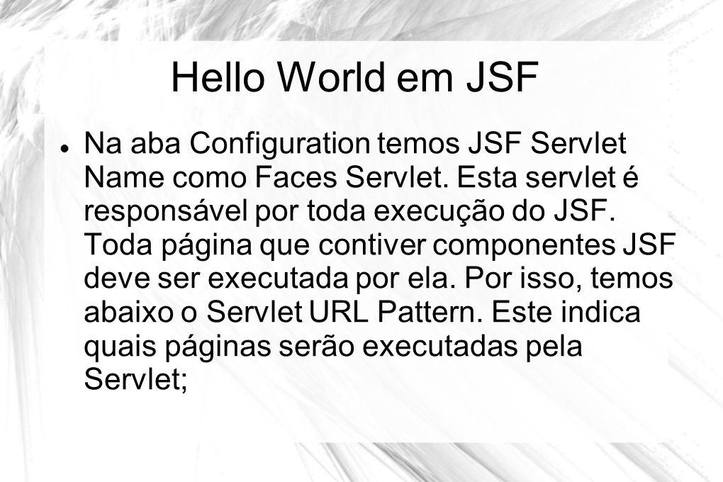 Hello World em JSF  Na aba Configuration temos JSF Servlet Name como Faces Servlet. Esta servlet é responsável por toda execução do JSF. Toda página