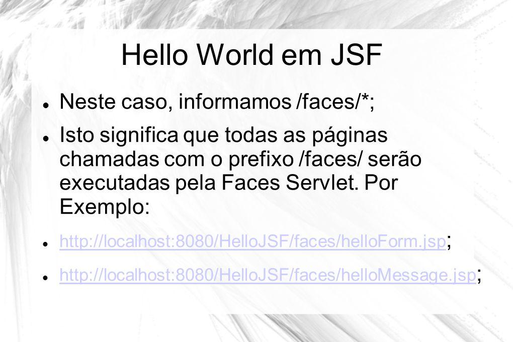 Hello World em JSF  Neste caso, informamos /faces/*;  Isto significa que todas as páginas chamadas com o prefixo /faces/ serão executadas pela Faces