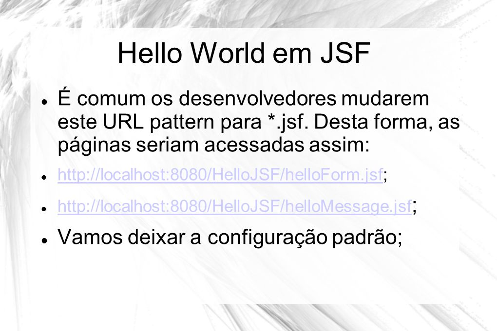 Hello World em JSF  É comum os desenvolvedores mudarem este URL pattern para *.jsf. Desta forma, as páginas seriam acessadas assim:  http://localhos