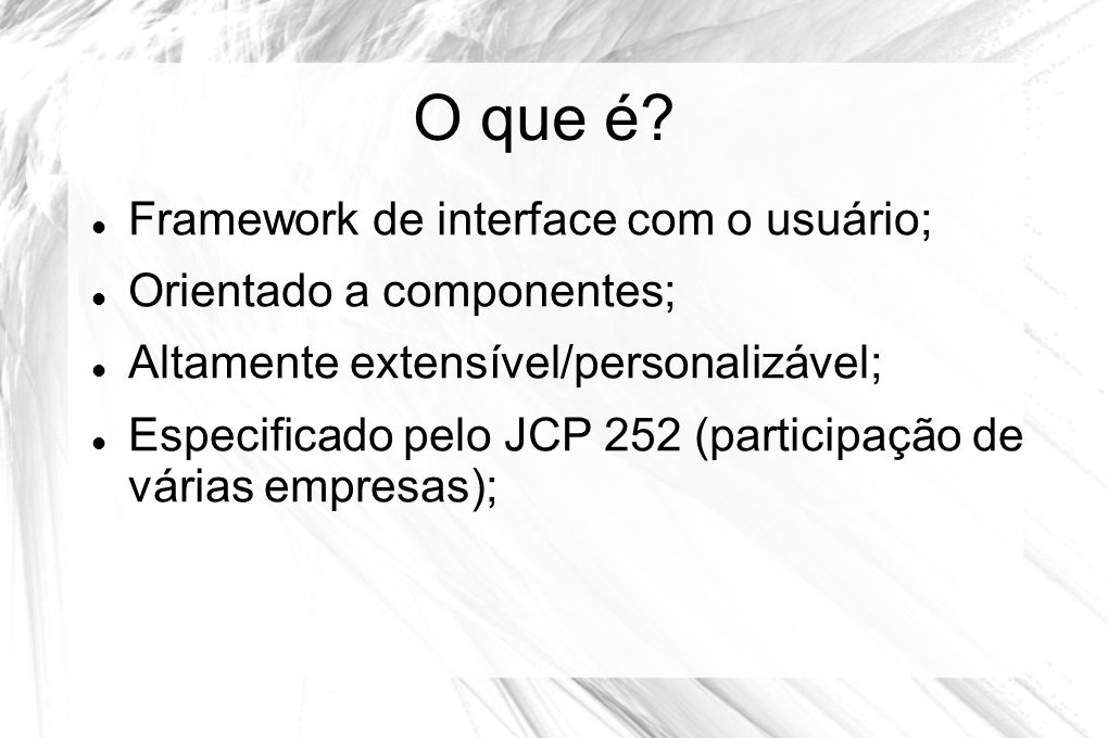 O que é?  Framework de interface com o usuário;  Orientado a componentes;  Altamente extensível/personalizável;  Especificado pelo JCP 252 (partic