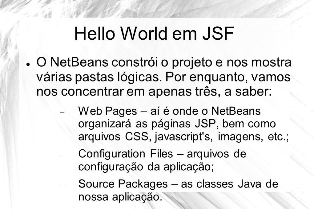 Hello World em JSF  O NetBeans constrói o projeto e nos mostra várias pastas lógicas. Por enquanto, vamos nos concentrar em apenas três, a saber:  W