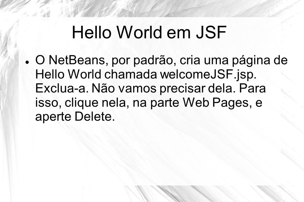 Hello World em JSF  O NetBeans, por padrão, cria uma página de Hello World chamada welcomeJSF.jsp. Exclua-a. Não vamos precisar dela. Para isso, cliq