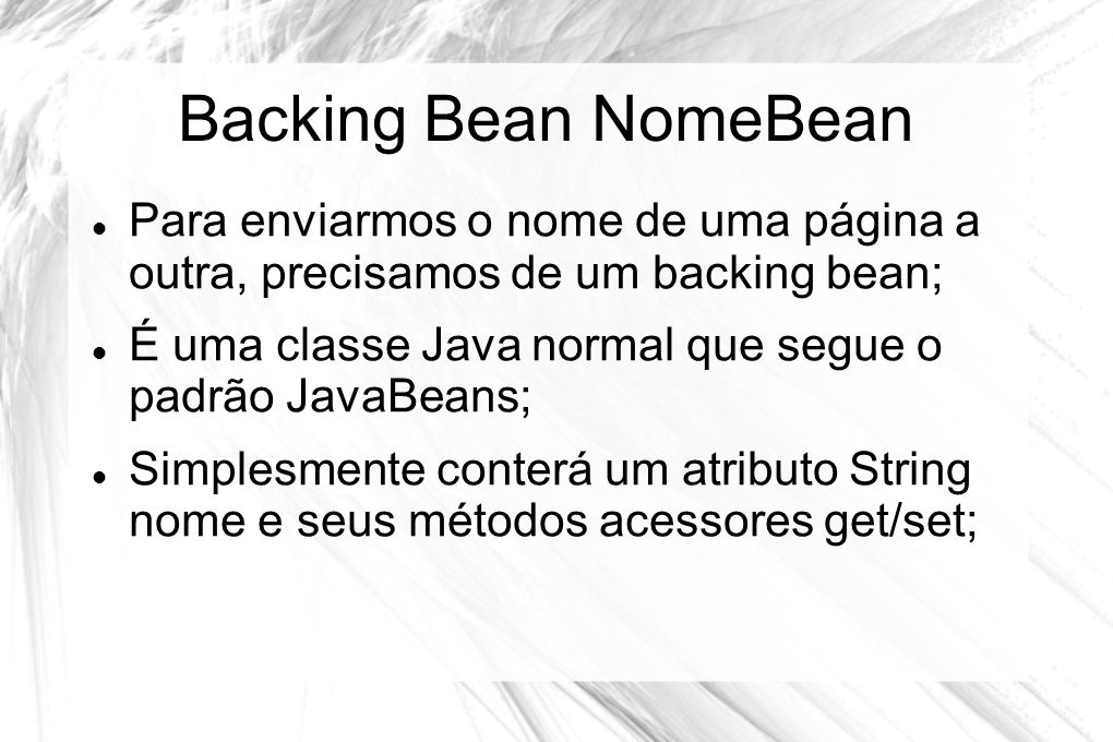 Backing Bean NomeBean  Para enviarmos o nome de uma página a outra, precisamos de um backing bean;  É uma classe Java normal que segue o padrão Java