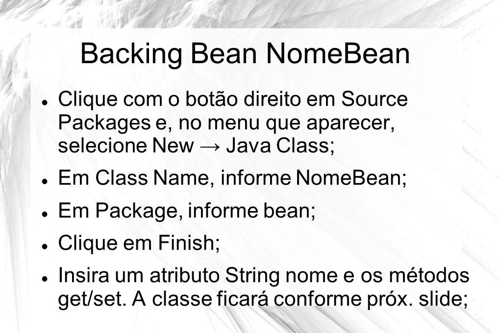 Backing Bean NomeBean  Clique com o botão direito em Source Packages e, no menu que aparecer, selecione New → Java Class;  Em Class Name, informe No