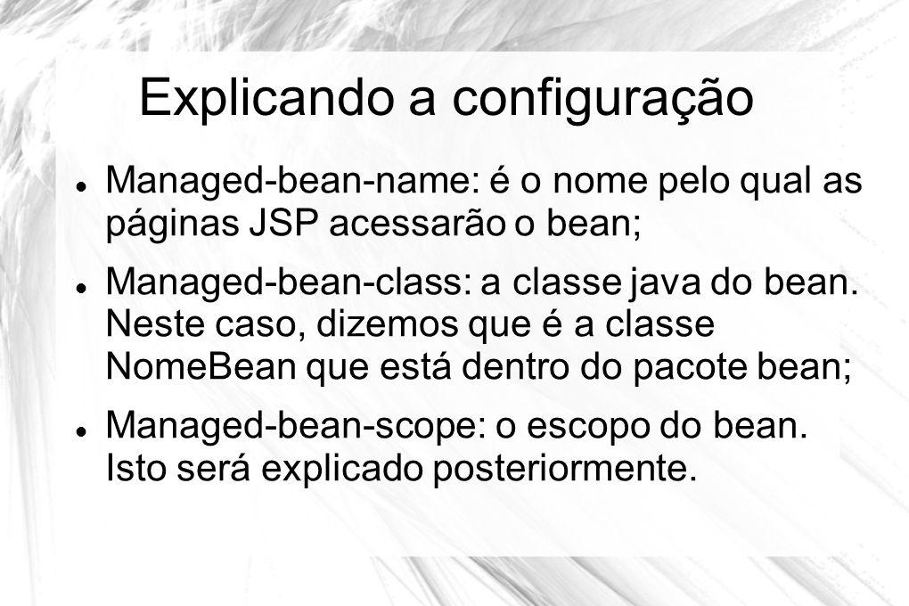 Explicando a configuração  Managed-bean-name: é o nome pelo qual as páginas JSP acessarão o bean;  Managed-bean-class: a classe java do bean. Neste