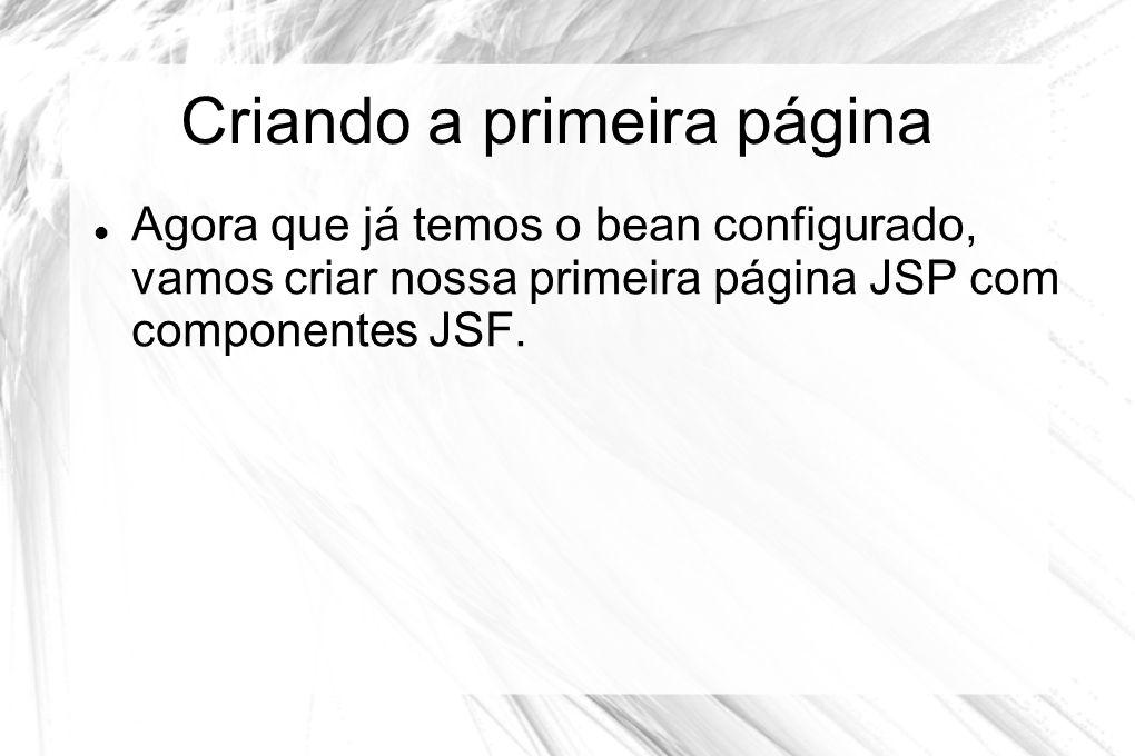 Criando a primeira página  Agora que já temos o bean configurado, vamos criar nossa primeira página JSP com componentes JSF.